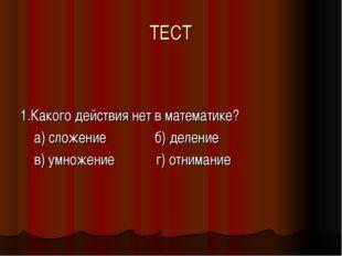 ТЕСТ 1.Какого действия нет в математике? а) сложение б) деление в) умножение
