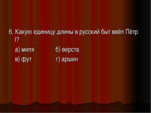 6. Какую единицу длины в русский быт ввёл Пётр I? а) миля б) верста в) фут г)