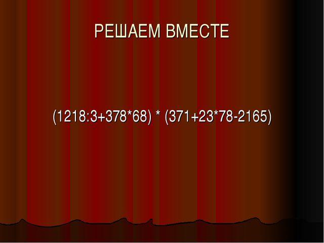 РЕШАЕМ ВМЕСТЕ (1218:3+378*68) * (371+23*78-2165)