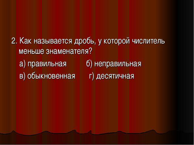 2. Как называется дробь, у которой числитель меньше знаменателя? а) правильна...