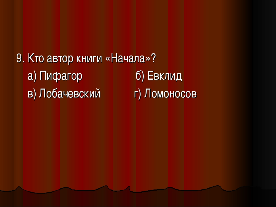 9. Кто автор книги «Начала»? а) Пифагор б) Евклид в) Лобачевский г) Ломоносов