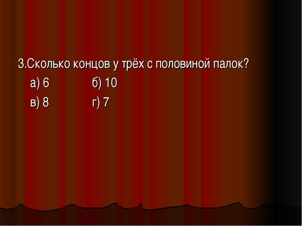 3.Сколько концов у трёх с половиной палок? а) 6 б) 10 в) 8 г) 7