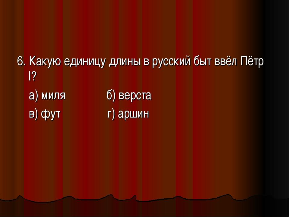 6. Какую единицу длины в русский быт ввёл Пётр I? а) миля б) верста в) фут г)...