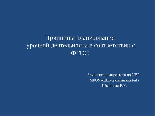 Принципы планирования урочной деятельности в соответствии с ФГОС Заместитель...