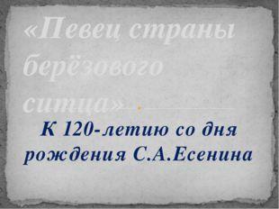 К 120-летию со дня рождения С.А.Есенина «Певец страны берёзового ситца»
