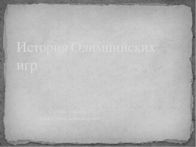 История Олимпийских игр Составил учитель: Евтеев Сергей Александрович