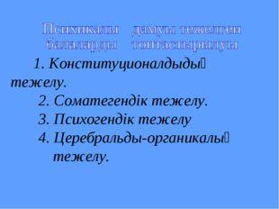1. Конституционалдыдық тежелу. 2. Соматегендік тежелу. 3. Психогендік теже