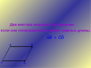 Два вектора называются равными если они сонаправлены и имеют равные длины.