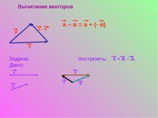 Вычитание векторов а в а - в а – в = а + (- в) Задача: построить: к = в – а.