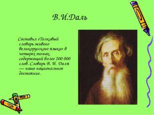 В.И.Даль Составил «Толковый словарь живого великорусского языка» в четырех то
