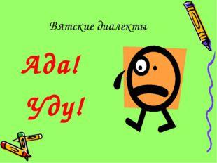 Вятские диалекты Ада! Уду!