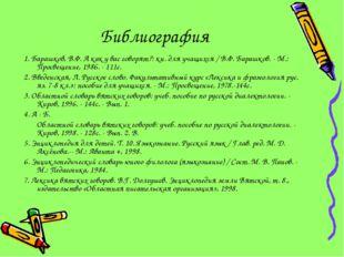 Библиография 1. Барашков, В.Ф. А как у вас говорят?: кн. для учащихся / В.Ф.