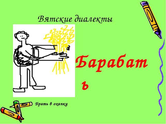 Вятские диалекты Барабать Брать в охапку