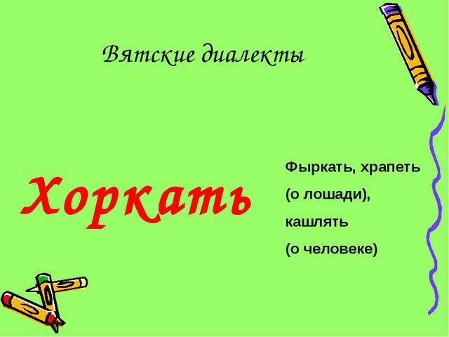 Вятские диалекты Хоркать Фыркать, храпеть (о лошади), кашлять (о человеке)