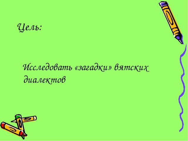 Цель: Исследовать «загадки» вятских диалектов