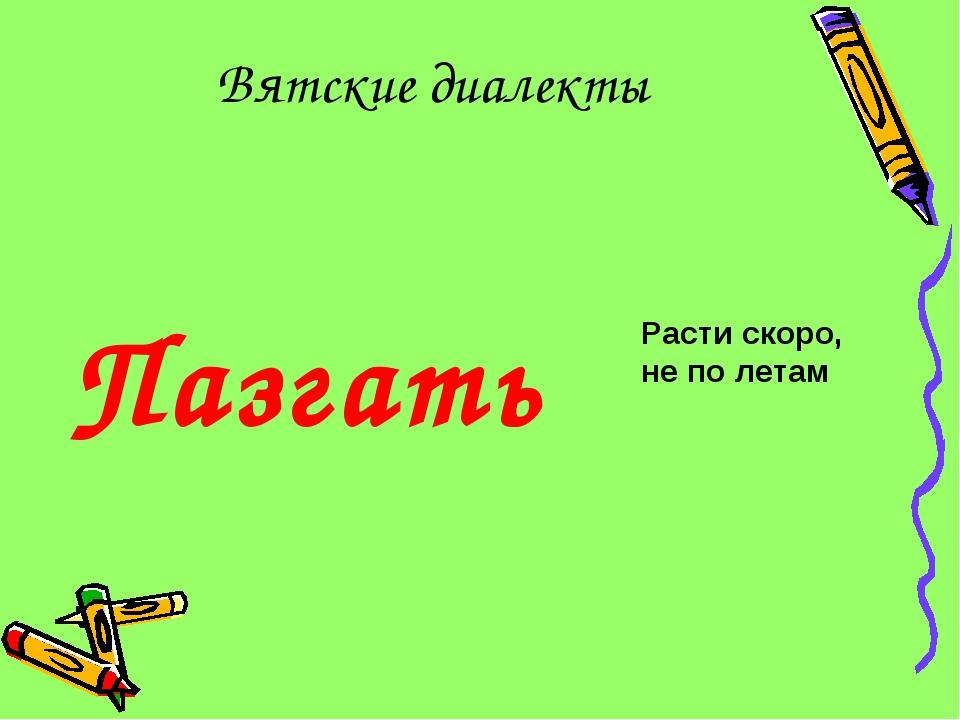 Вятские диалекты Пазгать Расти скоро, не по летам