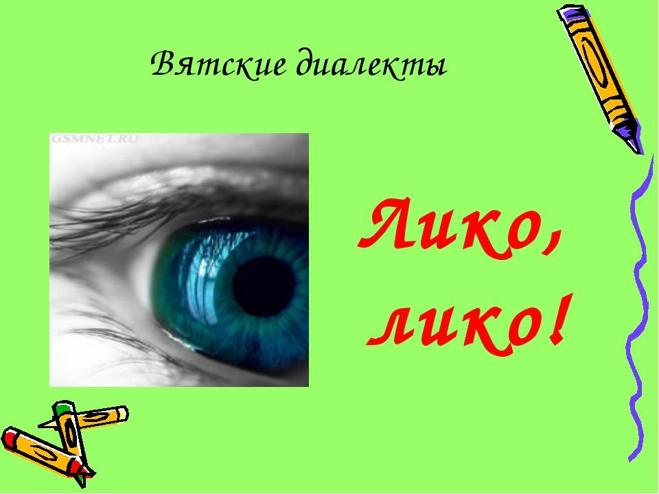 Вятские диалекты Лико, лико!