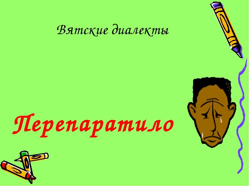 Вятские диалекты Перепаратило