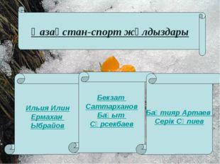 Қазақстан-спорт жұлдыздары Ильия Илин Ермахан Ыбрайов Бекзат Саттарханов Бақы