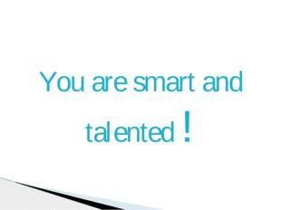 You are smart and talented !