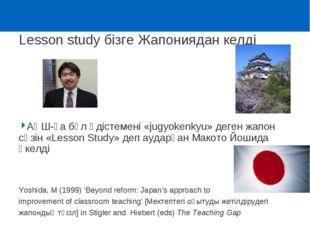 Lesson study бізге Жапониядан келді АҚШ-қа бұл әдістемені «jugyokenkyu» деген