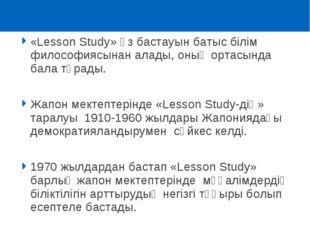 «Lesson Study» өз бастауын батыс білім философиясынан алады, оның ортасында б