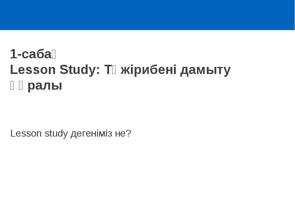 1-сабақ Lesson Study: Тәжірибені дамыту құралы Lesson study дегеніміз не?