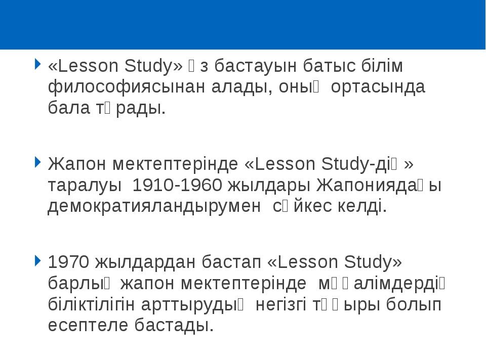 «Lesson Study» өз бастауын батыс білім философиясынан алады, оның ортасында б...