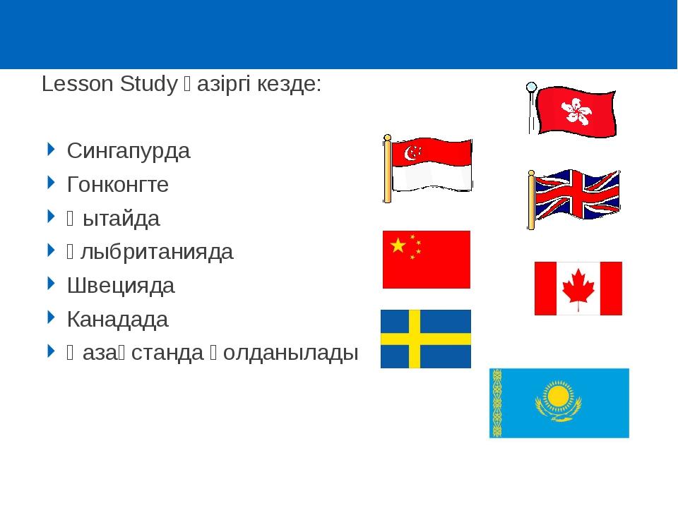 Lesson Study қазіргі кезде: Сингапурда Гонконгте Қытайда Ұлыбританияда Швеция...
