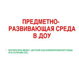 ПРЕДМЕТНО-РАЗВИВАЮЩАЯ СРЕДА В ДОУ ВОСПИТАТЕЛЬ МБДОУ «ДЕТСКИЙ САД КОМБИНИРОВАН