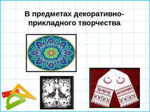 В предметах декоративно-прикладного творчества