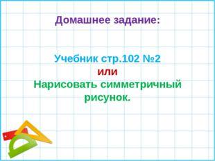 Домашнее задание: Учебник стр.102 №2 или Нарисовать симметричный рисунок.