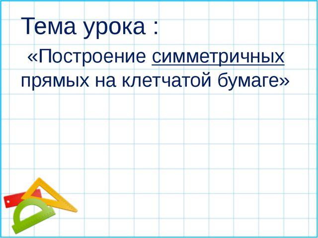 Тема урока : «Построение симметричных прямых на клетчатой бумаге»
