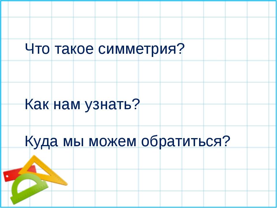 Что такое симметрия? Как нам узнать? Куда мы можем обратиться?