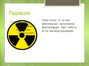 Радиация Табиғаттың ең күшті абиотикалық экологиялық факторлардың бірі- табиғ