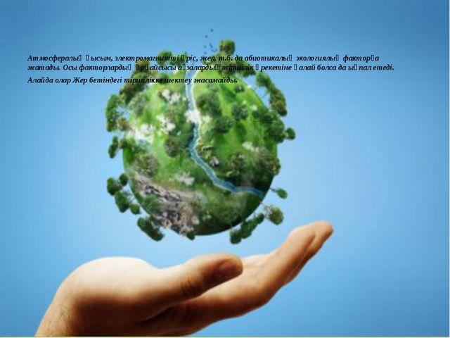 Атмосфералық қысым, электромагнитті өріс, жел, т.б. да абиотикалық экологиялы...