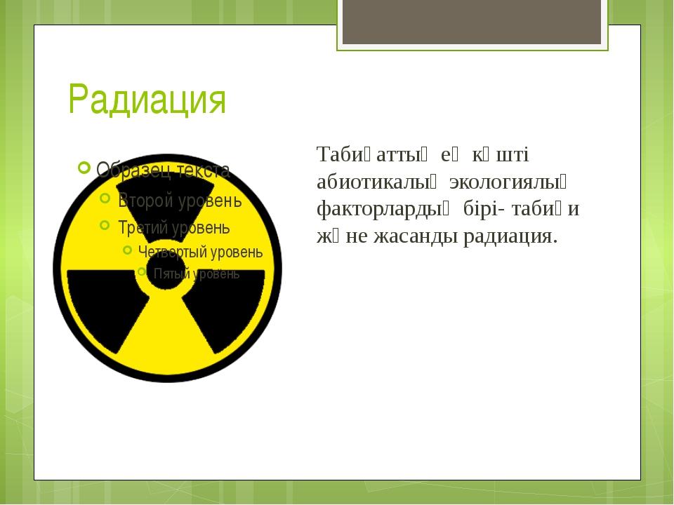 Радиация Табиғаттың ең күшті абиотикалық экологиялық факторлардың бірі- табиғ...