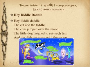 Tongue twister |ˈtʌŋtwɪstə| - скороговорка; (досл.) язык сломаешь Hey Diddle