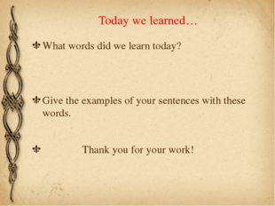 Today we learned… What words did we learn today? Give the examples of your se