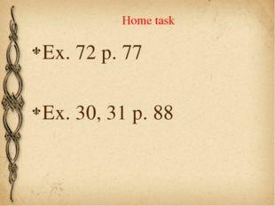 Home task Ex. 72 p. 77 Ex. 30, 31 p. 88