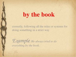 by the book correctly, following all the rules or systems for doing something