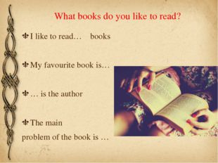 What books do you like to read? I like to read… books My favourite book is… …