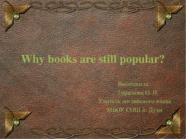 Why books are still popular? Выполнила: Горшкова О. И. Учитель английского яз...