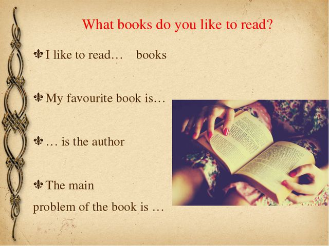 What books do you like to read? I like to read… books My favourite book is… …...