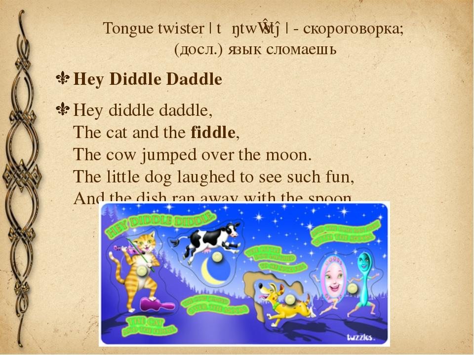 Tongue twister |ˈtʌŋtwɪstə| - скороговорка; (досл.) язык сломаешь Hey Diddle...