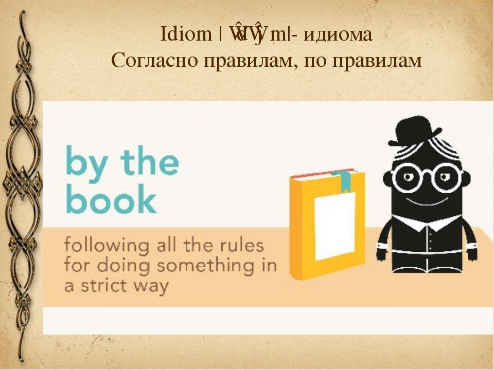 Idiom |ˈɪdɪəm|- идиома Cогласно правилам, по правилам