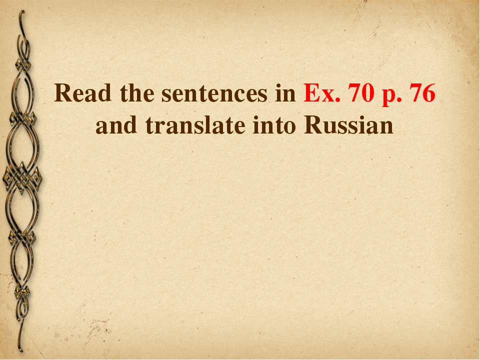 Read the sentences in Ex. 70 p. 76 and translate into Russian