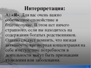 Интерпретация: А) «Я». Для вас очень важно собственное спокойствие и благопол
