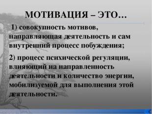 МОТИВАЦИЯ – ЭТО… 1) совокупность мотивов, направляющая деятельность и сам вну