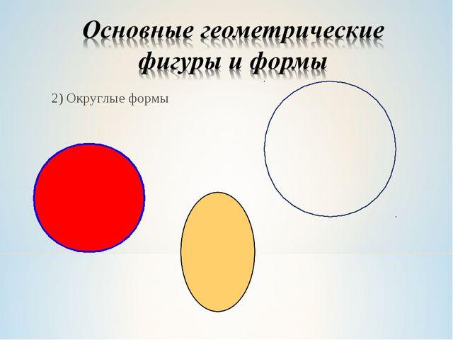 2) Округлые формы